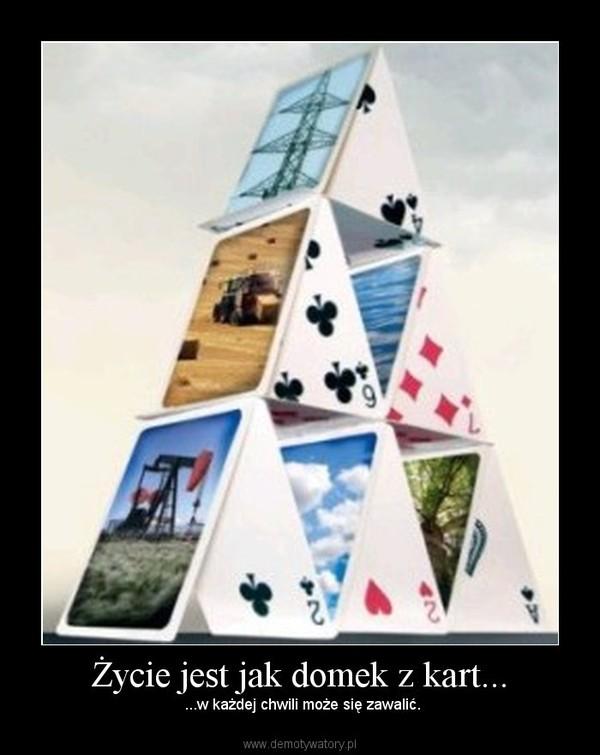 Życie jest jak domek z kart... – ...w każdej chwili może się zawalić.