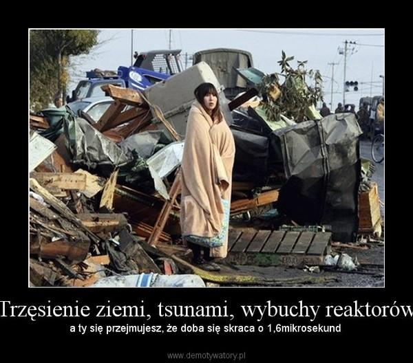 Trzęsienie ziemi, tsunami, wybuchy reaktorów – a ty się przejmujesz, że doba się skraca o 1,6mikrosekund