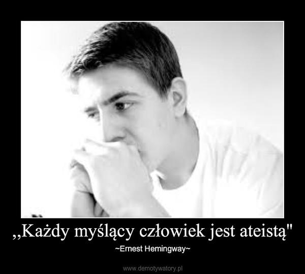 """,,Każdy myślący człowiek jest ateistą"""" – ~Ernest Hemingway~"""