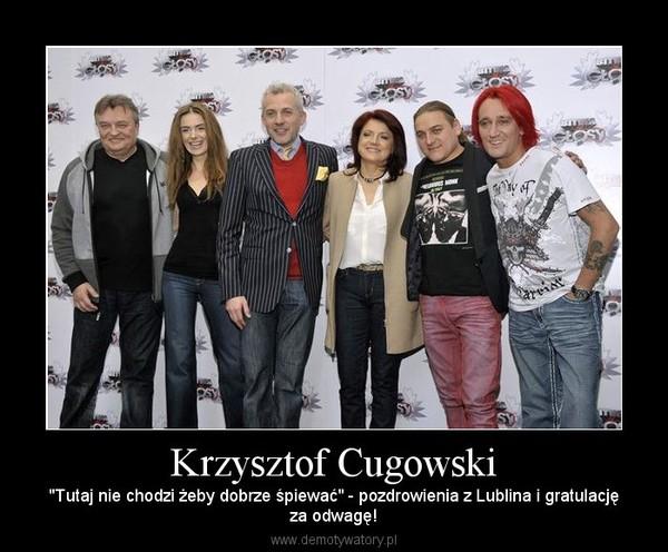 """Krzysztof Cugowski – """"Tutaj nie chodzi żeby dobrze śpiewać"""" - pozdrowienia z Lublina i gratulacjęza odwagę!"""