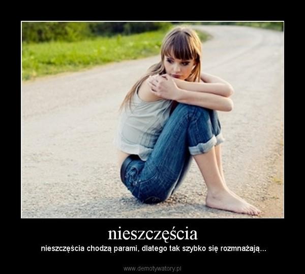 nieszczęścia – nieszczęścia chodzą parami, dlatego tak szybko się rozmnażają...