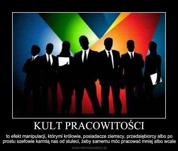 KULT PRACOWITOŚCI – to efekt manipulacji, którymi królowie, posiadacze ziemscy, przedsiębiorcy albo po prostu szefowie k