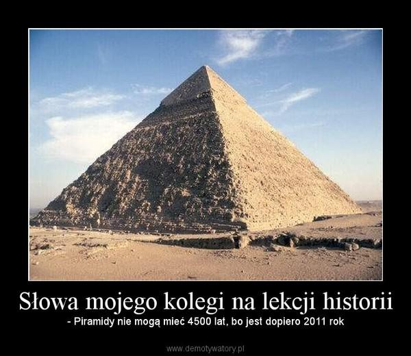 Słowa mojego kolegi na lekcji historii – - Piramidy nie mogą mieć 4500 lat, bo jest dopiero 2011 rok