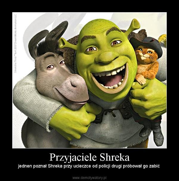Przyjaciele Shreka – jednen poznał Shreka przy ucieczce od policji drugi próbował go zabić