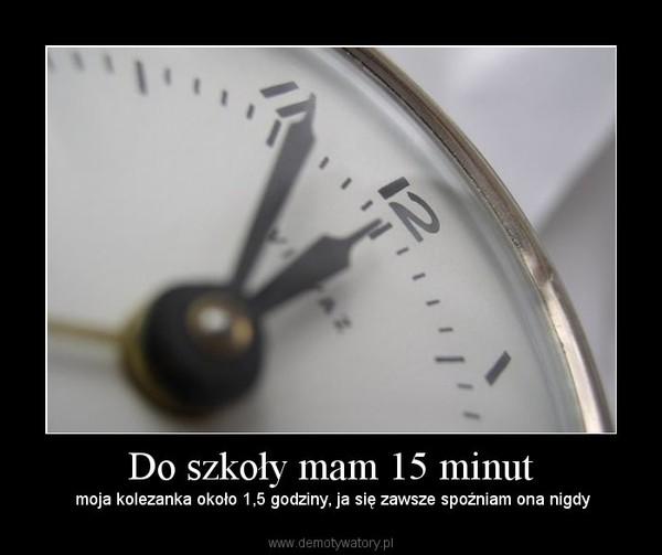 Do szkoły mam 15 minut – moja kolezanka około 1,5 godziny, ja się zawsze spoźniam ona nigdy