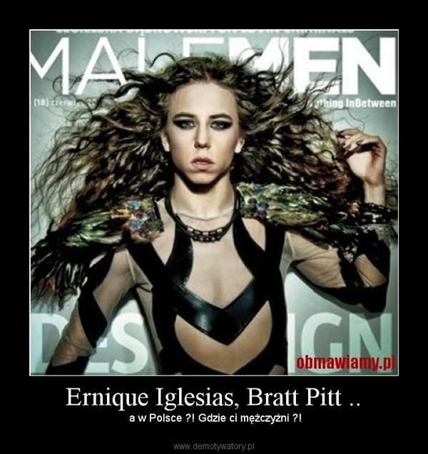 Ernique Iglesias, Bratt Pitt .. – a w Polsce ?! Gdzie ci mężczyźni ?!
