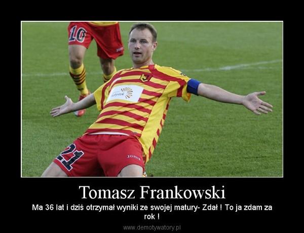 Tomasz Frankowski – Ma 36 lat i dziś otrzymał wyniki ze swojej matury- Zdał ! To ja zdam zarok !