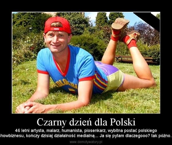 Czarny dzień dla Polski – 46 letni artysta, malarz, humanista, piosenkarz, wybitna postać polskiegoshowbiznesu, kończy dzisiaj działalność medialną... Ja się pytam dlaczegooo? tak późno...