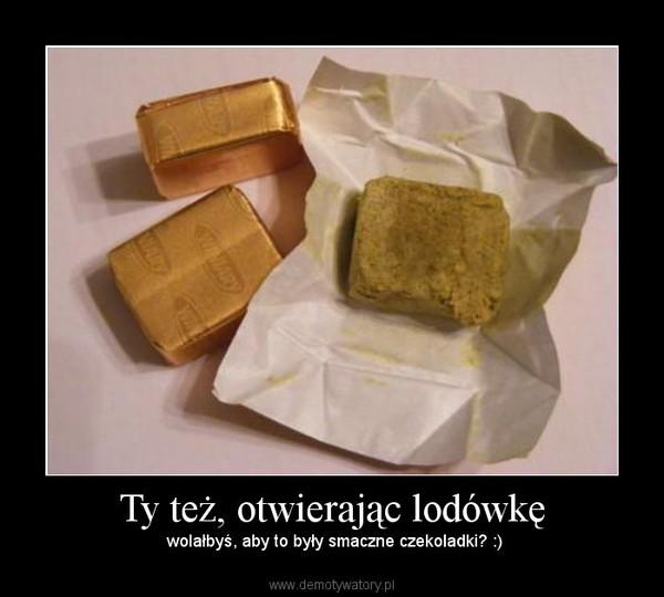 Ty też, otwierając lodówkę – wolałbyś, aby to były smaczne czekoladki? :)