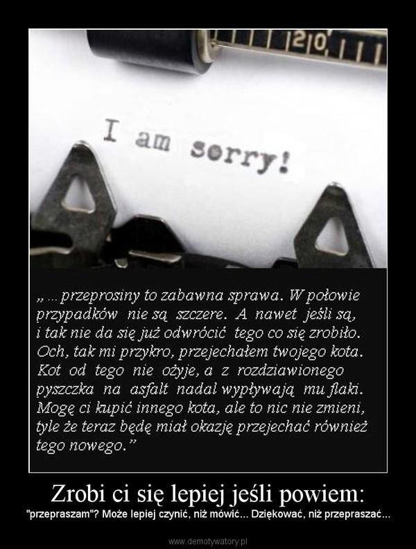 """Zrobi ci się lepiej jeśli powiem: – """"przepraszam""""? Może lepiej czynić, niż mówić... Dziękować, niż przepraszać..."""