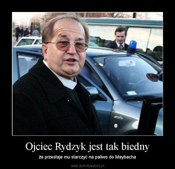 Ojciec Rydzyk jest tak biedny – że przestaje mu starczyć na paliwo do Maybacha