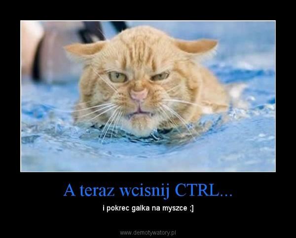 A teraz wcisnij CTRL... – i pokrec galka na myszce ;]