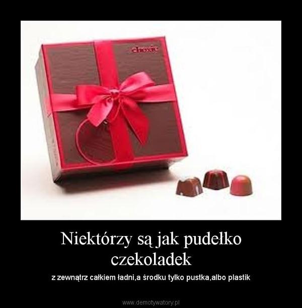 Niektórzy są jak pudełko czekoladek – z zewnątrz całkiem ładni,a środku tylko pustka,albo plastik