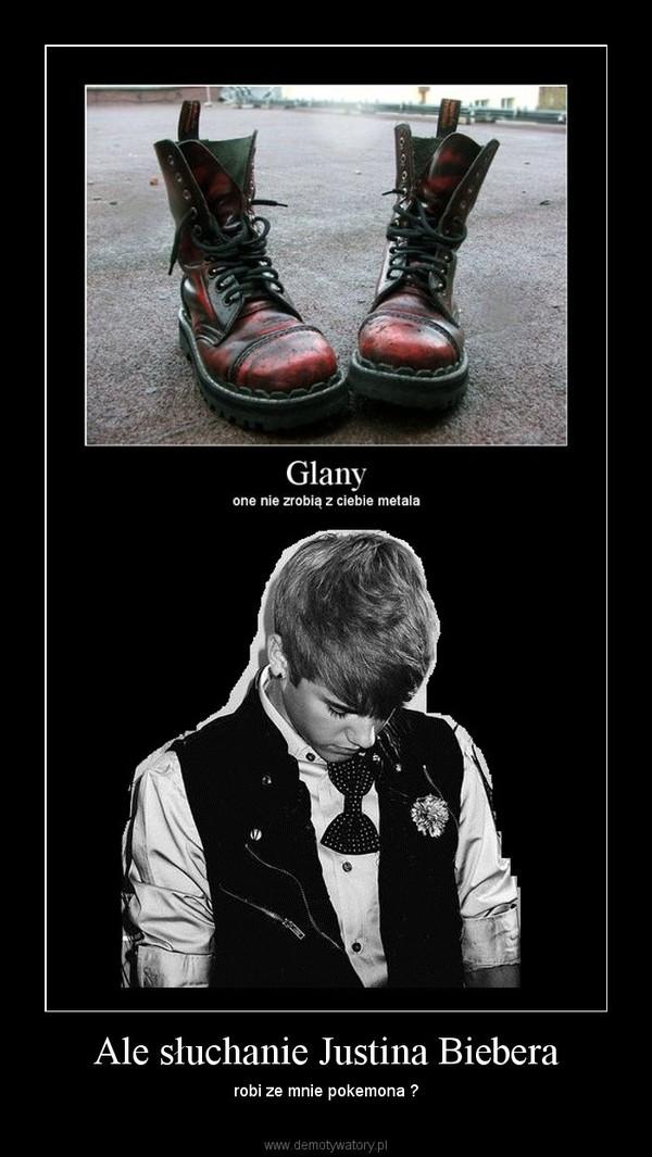 Ale słuchanie Justina Biebera – robi ze mnie pokemona ?