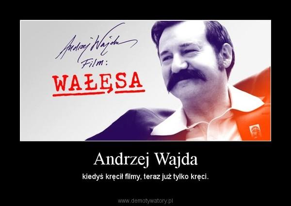 Andrzej Wajda – kiedyś kręcił filmy, teraz już tylko kręci.