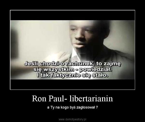 Ron Paul- libertarianin – a Ty na kogo byś zagłosował ?