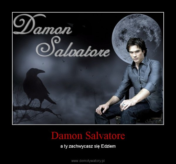 Damon Salvatore – a ty zachwycasz się Edziem