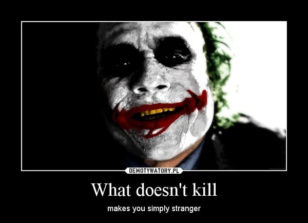 What doesn't kill – makes you simply stranger
