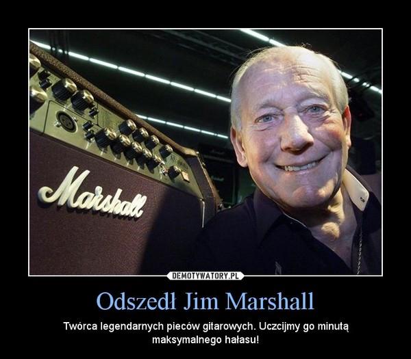 Odszedł Jim Marshall – Twórca legendarnych pieców gitarowych. Uczcijmy go minutą maksymalnego hałasu!