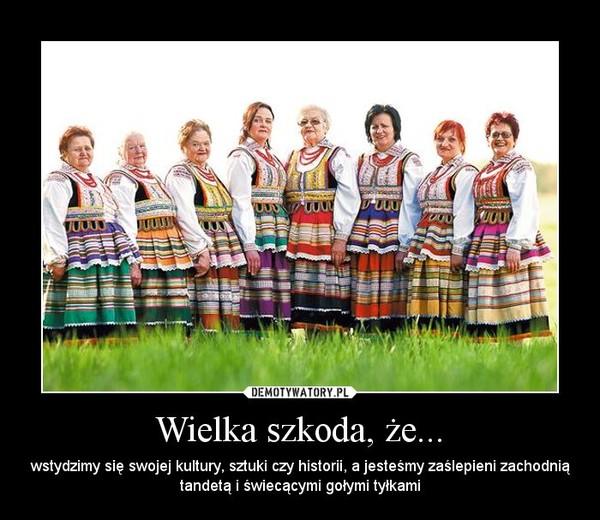 Wielka szkoda, że... – wstydzimy się swojej kultury, sztuki czy historii, a jesteśmy zaślepieni zachodnią tandetą i świecącymi gołymi tyłkami