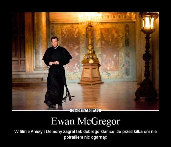 Ewan McGregor – W filmie Anioły i Demony zagrał tak dobrego kłamcę, że przez kilka dni nie potrafiłem nic ogarnąć