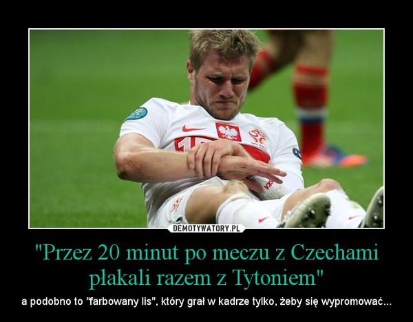 """""""Przez 20 minut po meczu z Czechami płakali razem z Tytoniem"""" – a podobno to """"farbowany lis"""", który grał w kadrze tylko, żeby się wypromować..."""