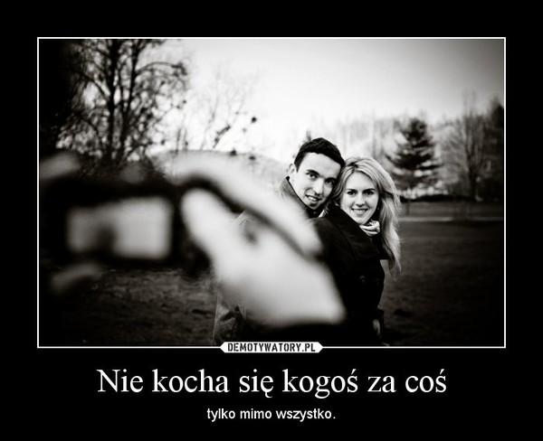 Nie kocha się kogoś za coś – tylko mimo wszystko.
