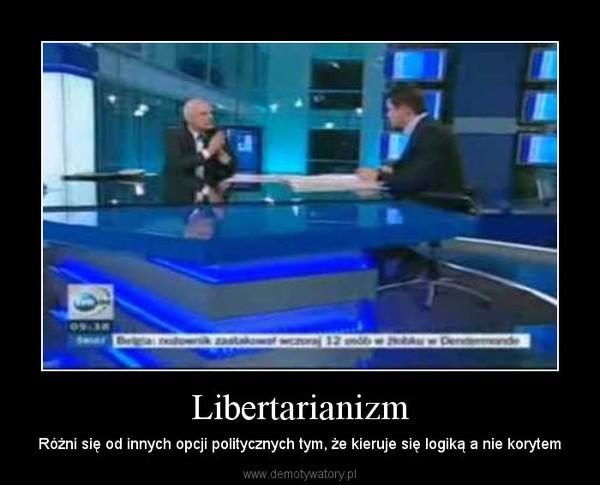 Libertarianizm – Różni się od innych opcji politycznych tym, że kieruje się logiką a nie korytem