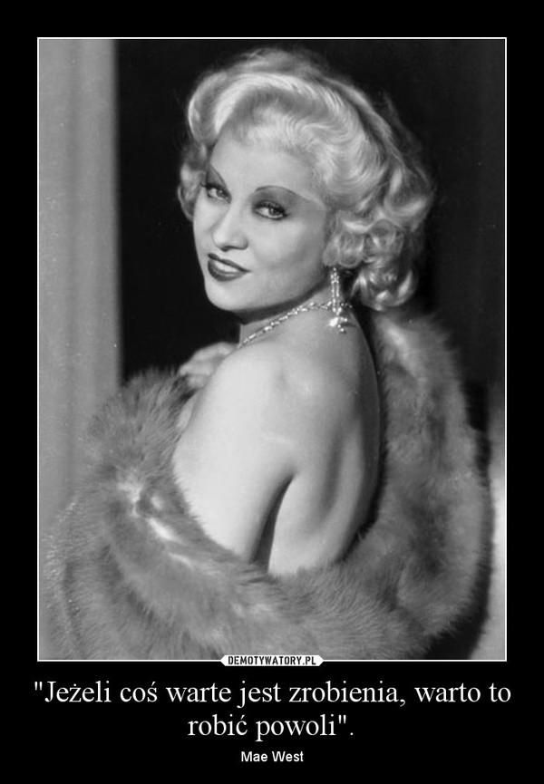 """""""Jeżeli coś warte jest zrobienia, warto to robić powoli"""". – Mae West"""