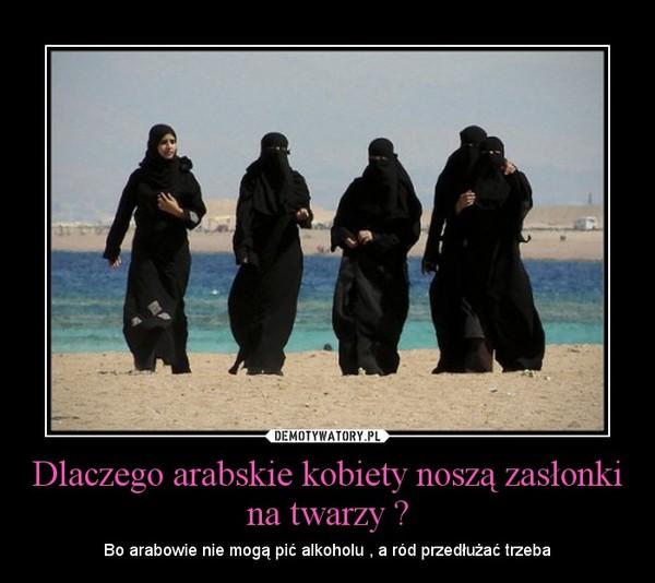 Dlaczego arabskie kobiety noszą zasłonki na twarzy ? – Bo arabowie nie mogą pić alkoholu , a ród przedłużać trzeba