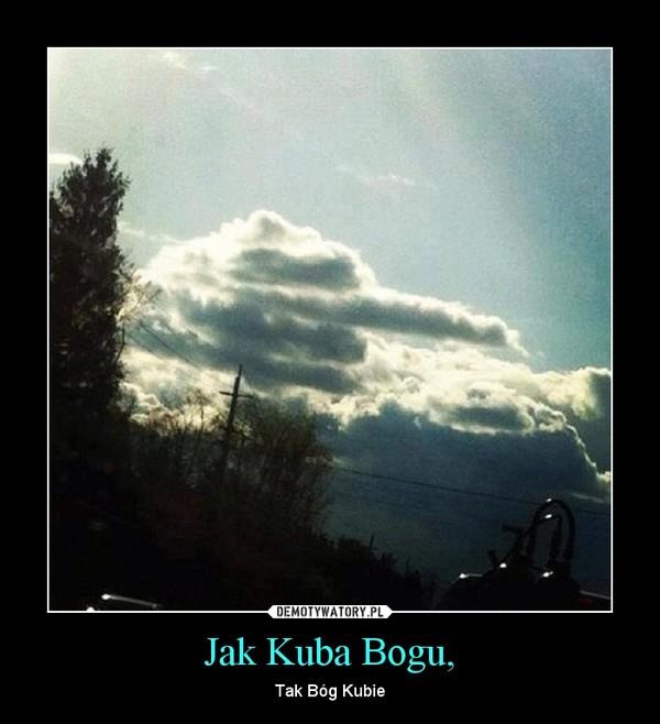 Jak Kuba Bogu, – Tak Bóg Kubie