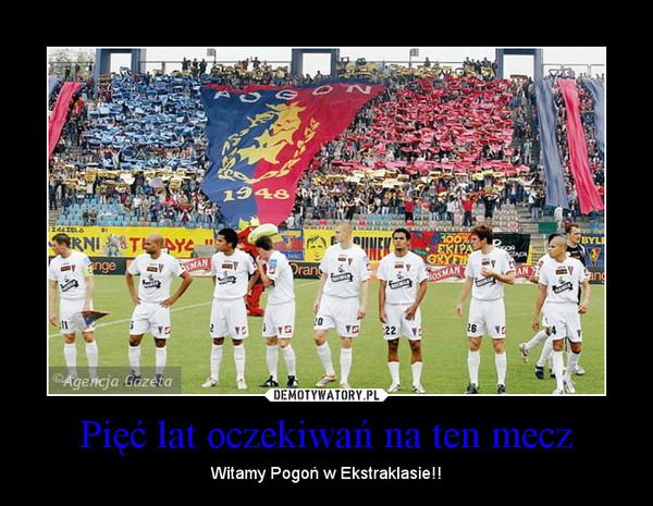 Pięć lat oczekiwań na ten mecz – Witamy Pogoń w Ekstraklasie!!