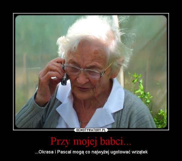 Przy mojej babci... – ...Okrasa i Pascal mogą co najwyżej ugotować wrzątek