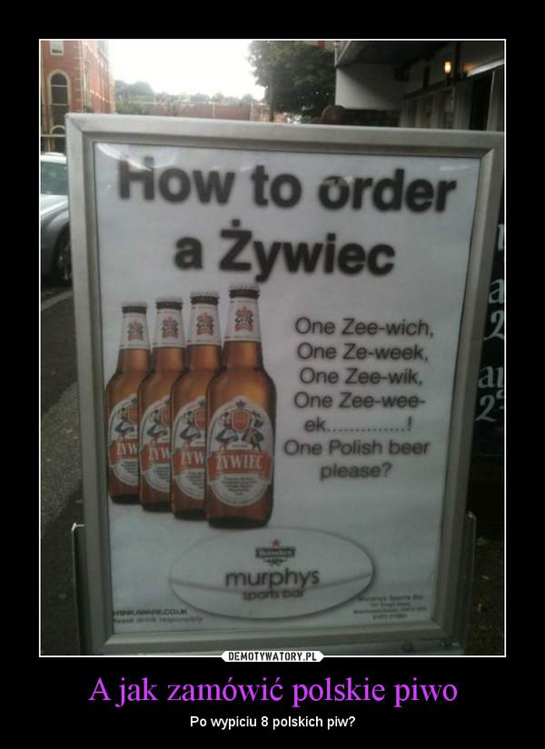 A jak zamówić polskie piwo – Po wypiciu 8 polskich piw?