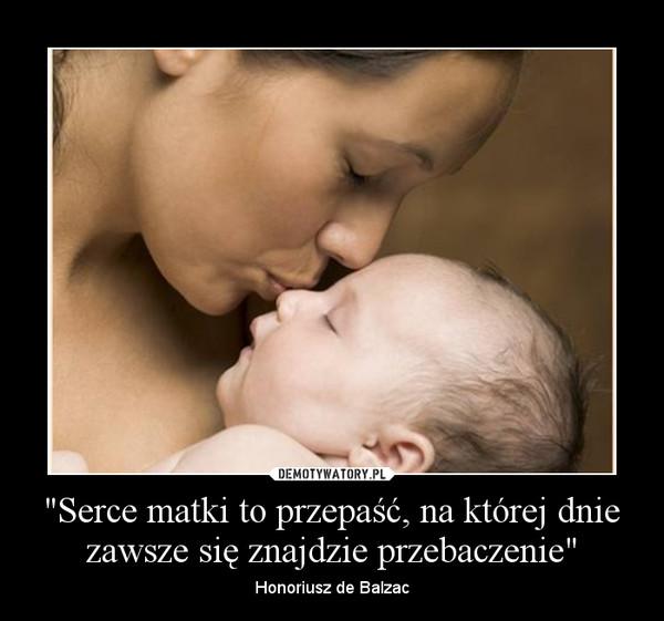 """""""Serce matki to przepaść, na której dnie zawsze się znajdzie przebaczenie"""" – Honoriusz de Balzac"""