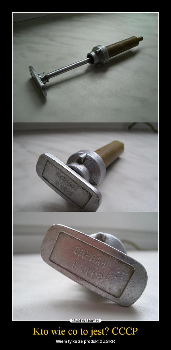 Kto wie co to jest? CCCP – Wiem tylko że produkt z ZSRR