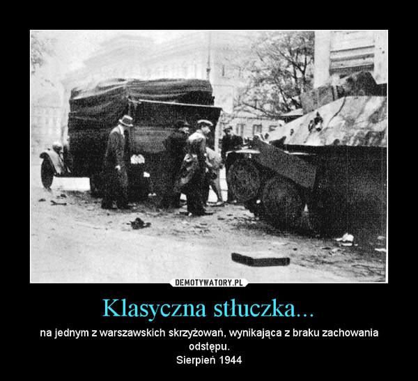Klasyczna stłuczka... – na jednym z warszawskich skrzyżowań, wynikająca z braku zachowania odstępu.Sierpień 1944