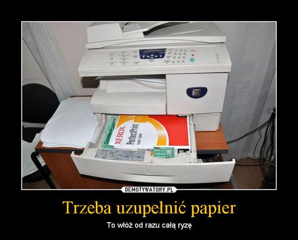 Trzeba uzupełnić papier – To włóż od razu całą ryzę