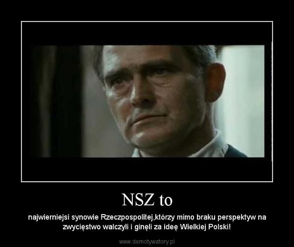 NSZ to – najwierniejsi synowie Rzeczpospolitej,którzy mimo braku perspektyw na zwycięstwo walczyli i ginęli za ideę Wielkiej Polski!