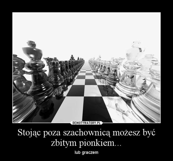 Stojąc poza szachownicą możesz być zbitym pionkiem... – lub graczem