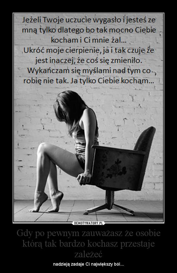 Gdy po pewnym zauważasz że osobie którą tak bardzo kochasz przestaje zależeć – nadzieją zadaje Ci największy ból...