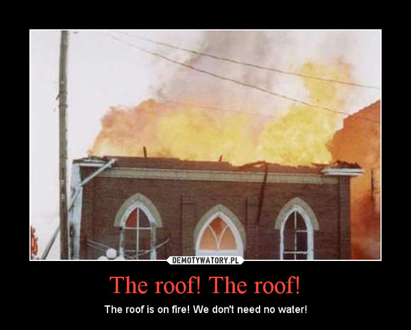 The roof! The roof! – The roof is on fire! We don't need no water!