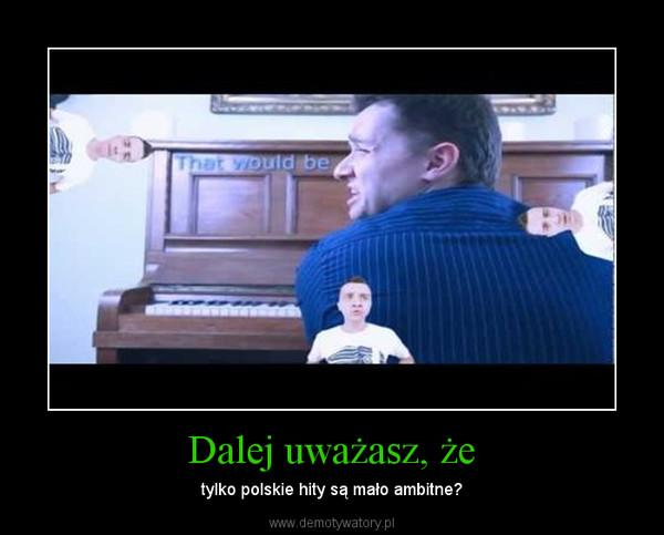 Dalej uważasz, że – tylko polskie hity są mało ambitne?