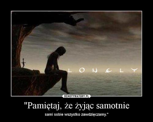 """""""Pamiętaj, że żyjąc samotnie"""