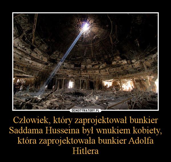 Człowiek, który zaprojektował bunkier Saddama Husseina był wnukiem kobiety, która zaprojektowała bunkier Adolfa Hitlera –