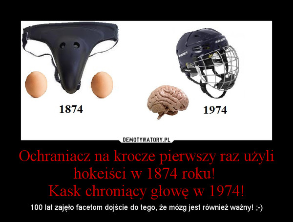 Ochraniacz Na Krocze Pierwszy Raz Użyli Hokeiści W 1874 Roku Kask Chroniący Głowę W 1974 Demotywatory Pl