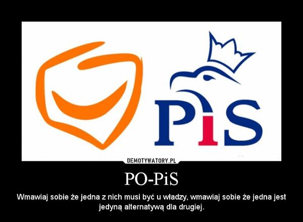 PO-PiS – Wmawiaj sobie że jedna z nich musi być u władzy, wmawiaj sobie że jedna jest jedyną alternatywą dla drugiej.