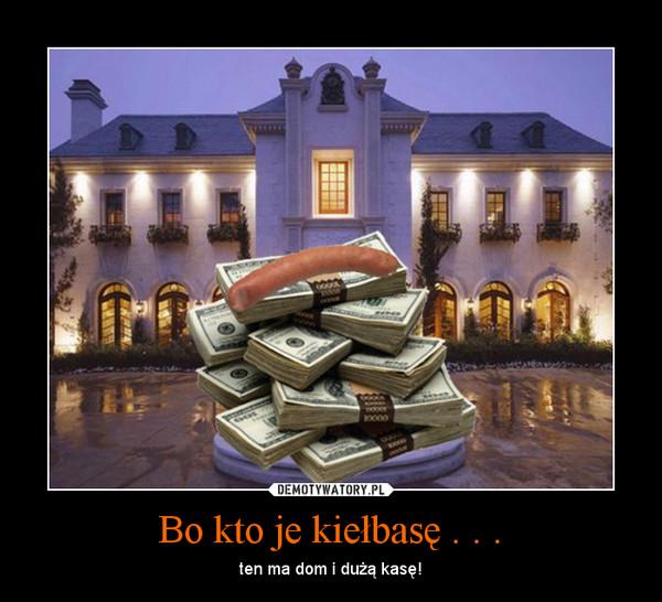 Bo kto je kiełbasę . . . – ten ma dom i dużą kasę!