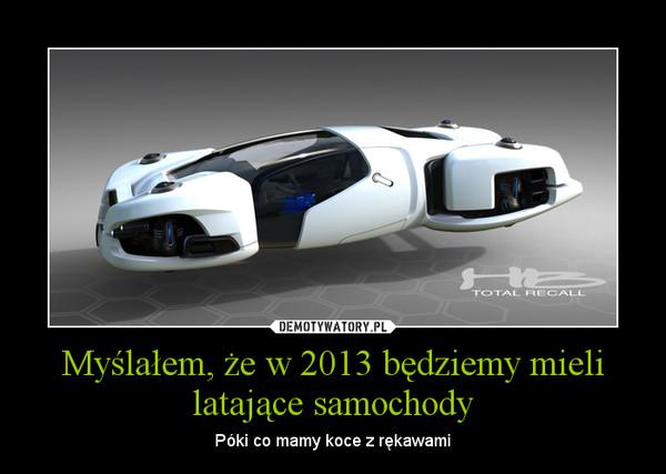 Myślałem, że w 2013 będziemy mieli latające samochody – Póki co mamy koce z rękawami