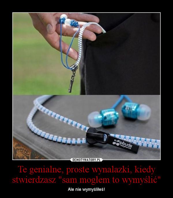 """Te genialne, proste wynalazki, kiedy stwierdzasz """"sam mogłem to wymyślić"""" – Ale nie wymyśliłeś!"""